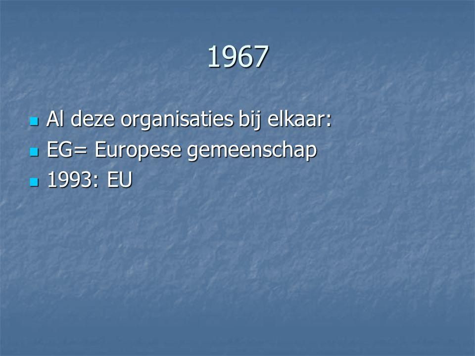 1967 Al deze organisaties bij elkaar: EG= Europese gemeenschap