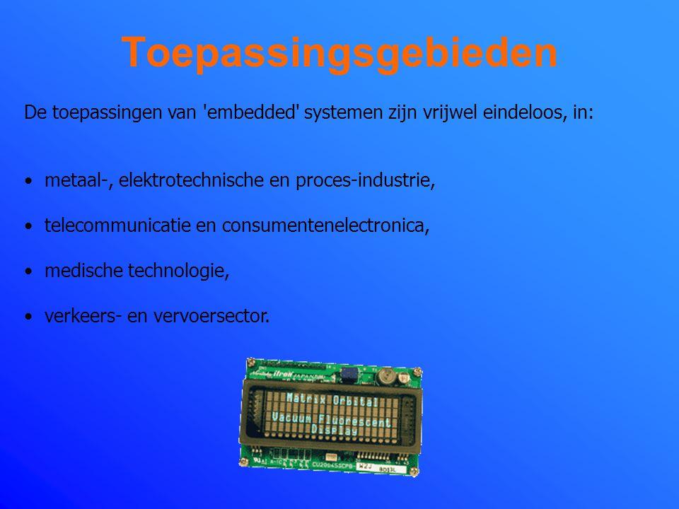 Toepassingsgebieden De toepassingen van embedded systemen zijn vrijwel eindeloos, in: metaal-, elektrotechnische en proces-industrie,