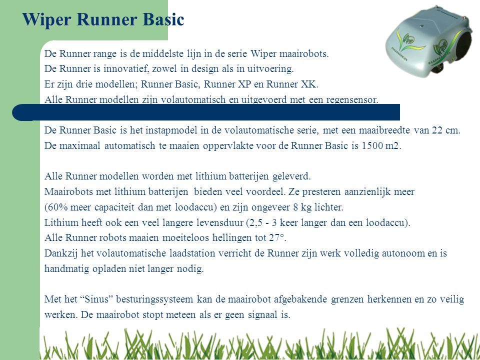 Wiper Runner Basic De Runner range is de middelste lijn in de serie Wiper maairobots. De Runner is innovatief, zowel in design als in uitvoering.