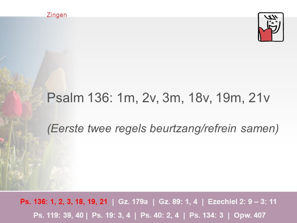 Zingen Psalm 136: 1m, 2v, 3m, 18v, 19m, 21v. (Eerste twee regels beurtzang/refrein samen)