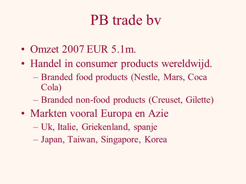 PB trade bv Omzet 2007 EUR 5.1m. Handel in consumer products wereldwijd. Branded food products (Nestle, Mars, Coca Cola)