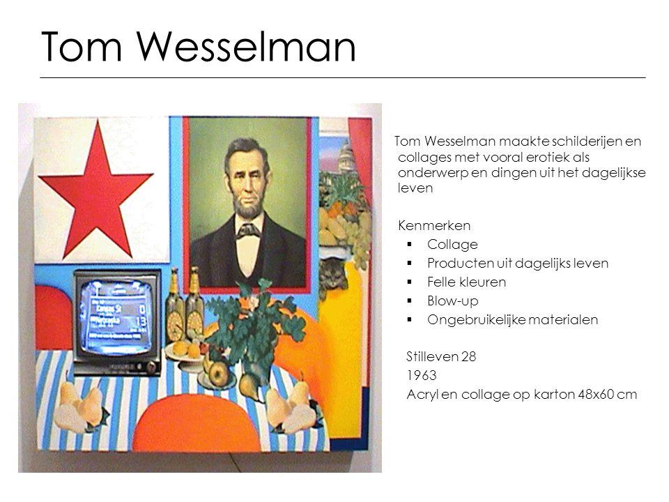 Tom Wesselman Tom Wesselman maakte schilderijen en collages met vooral erotiek als onderwerp en dingen uit het dagelijkse leven.