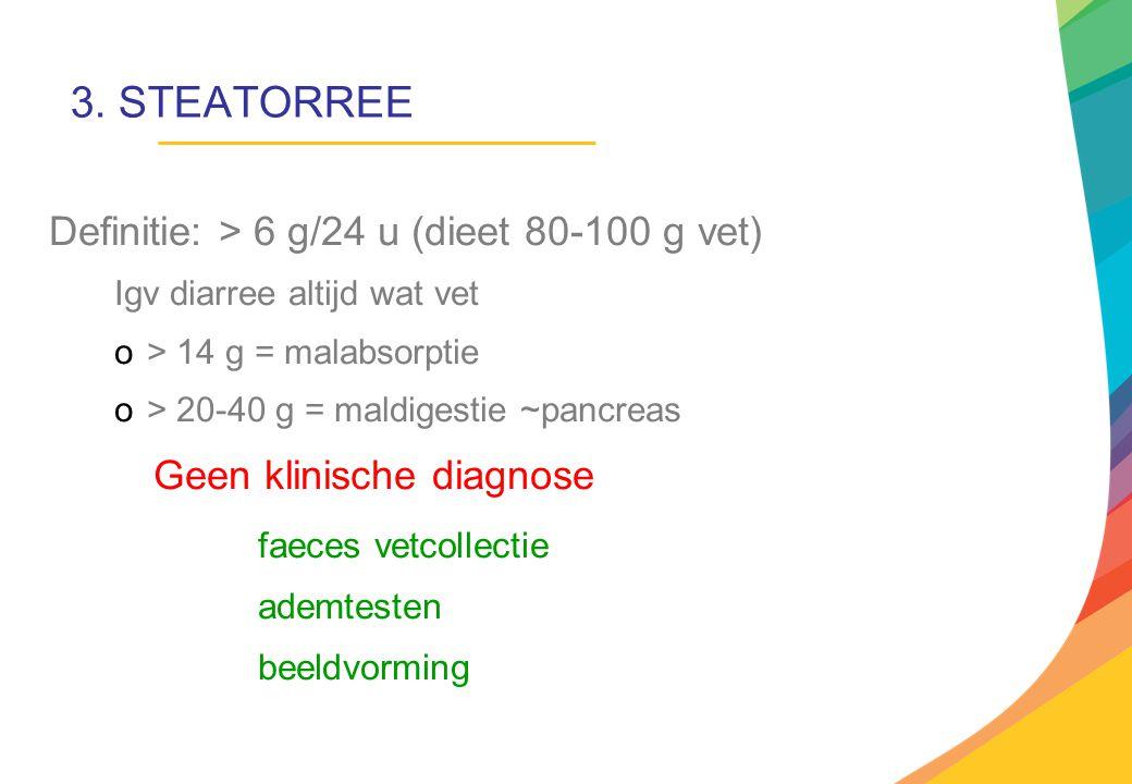 3. STEATORREE Definitie: > 6 g/24 u (dieet 80-100 g vet)