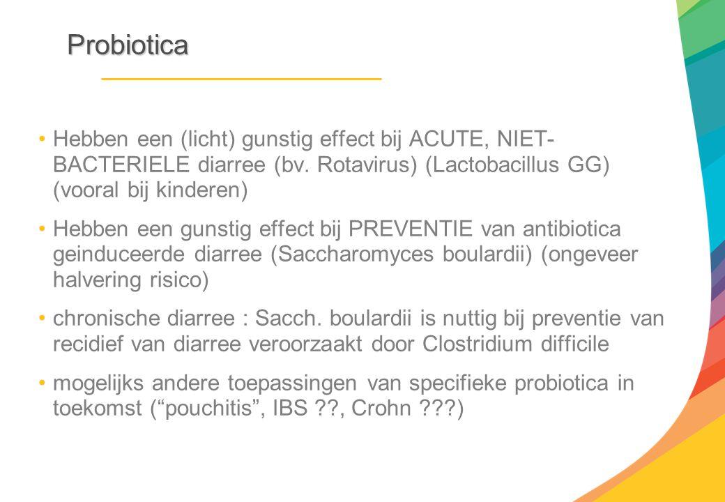 Probiotica Hebben een (licht) gunstig effect bij ACUTE, NIET-BACTERIELE diarree (bv. Rotavirus) (Lactobacillus GG) (vooral bij kinderen)