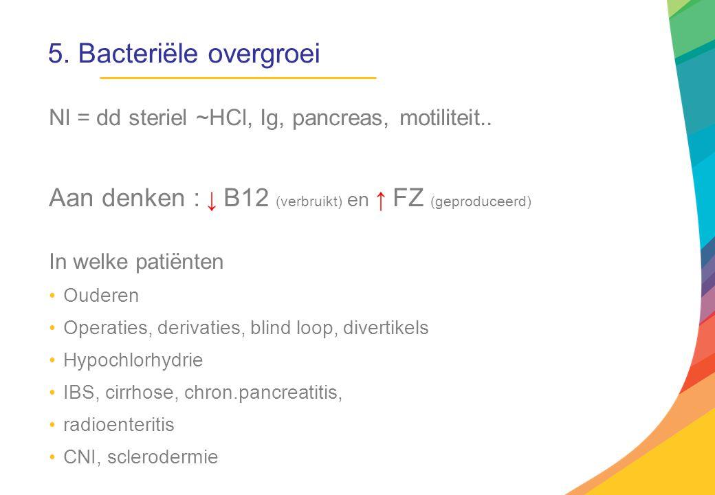 5. Bacteriële overgroei Nl = dd steriel ~HCl, Ig, pancreas, motiliteit.. Aan denken : ↓ B12 (verbruikt) en ↑ FZ (geproduceerd)