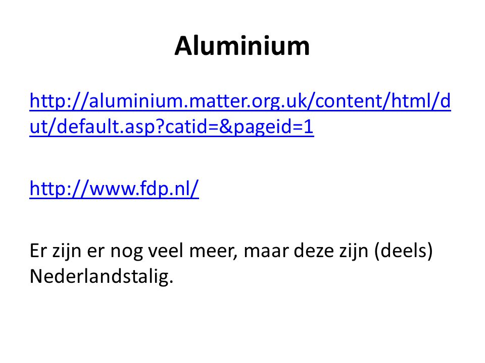 Aluminium http://aluminium.matter.org.uk/content/html/dut/default.asp catid=&pageid=1. http://www.fdp.nl/