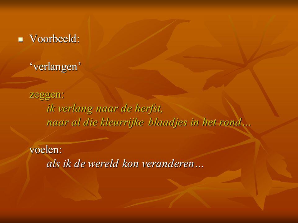 Voorbeeld: 'verlangen' zeggen: ik verlang naar de herfst, naar al die kleurrijke blaadjes in het rond… voelen: als ik de wereld kon veranderen…