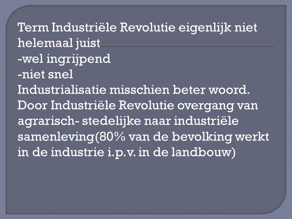 Term Industriële Revolutie eigenlijk niet helemaal juist -wel ingrijpend -niet snel Industrialisatie misschien beter woord.