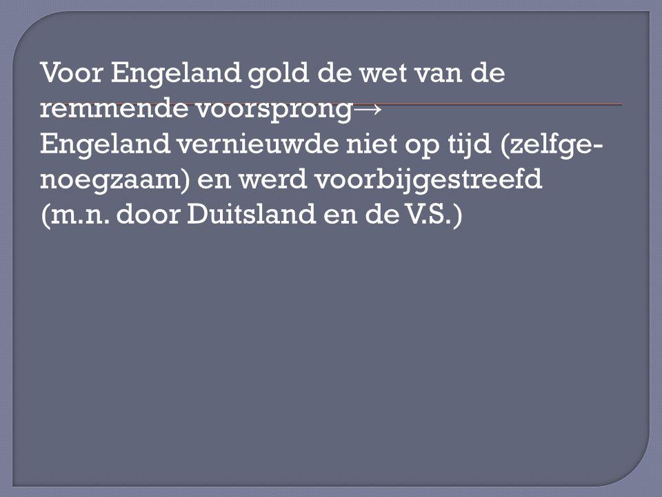 Voor Engeland gold de wet van de remmende voorsprong→ Engeland vernieuwde niet op tijd (zelfge- noegzaam) en werd voorbijgestreefd (m.n.