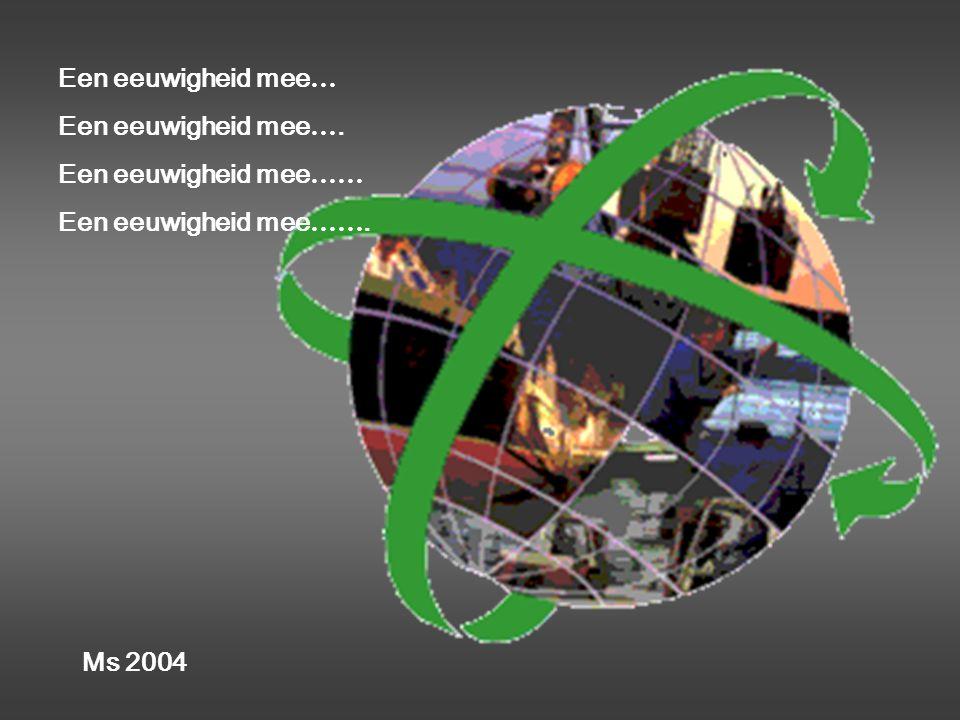 Een eeuwigheid mee… Een eeuwigheid mee…. Een eeuwigheid mee…… Een eeuwigheid mee……. Ms 2004