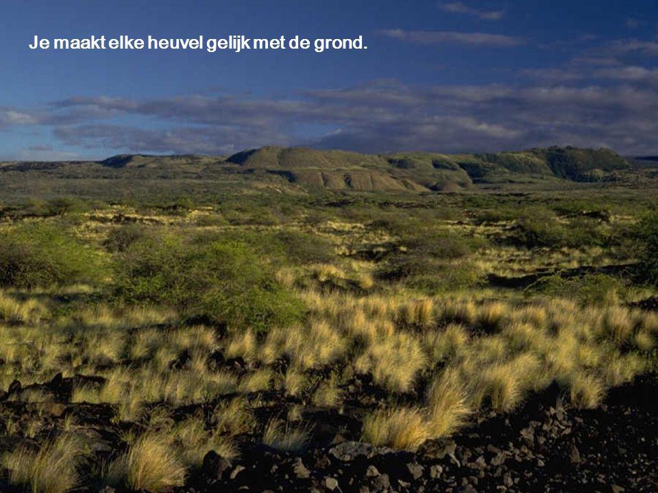 Je maakt elke heuvel gelijk met de grond.