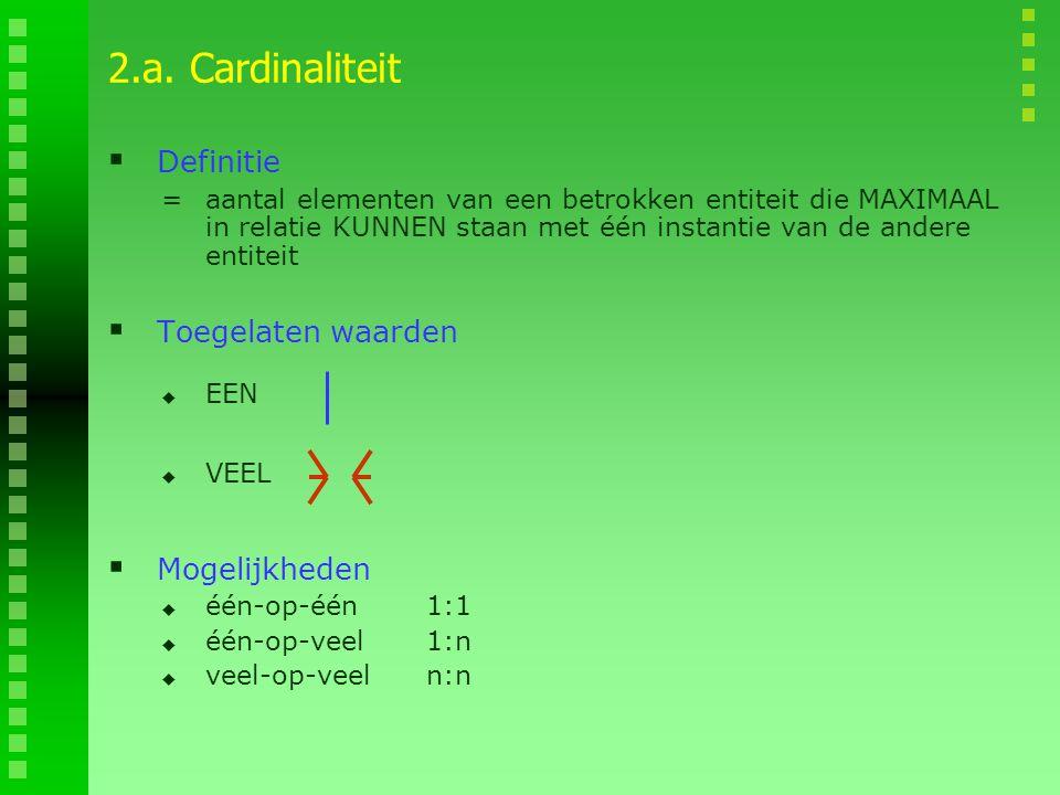 2.a. Cardinaliteit Definitie Toegelaten waarden Mogelijkheden