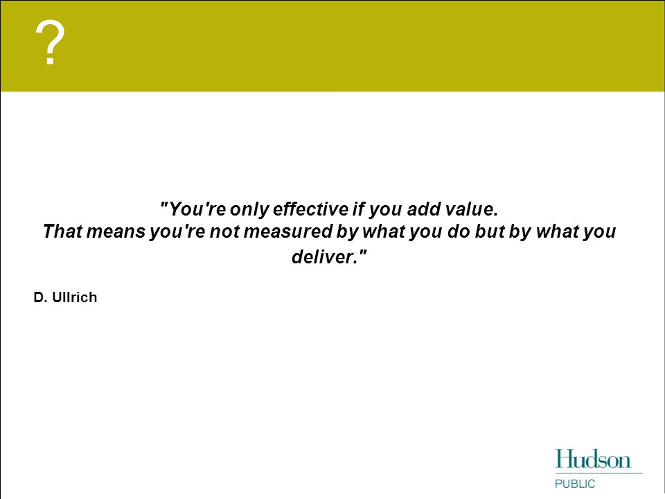 You re only effective if you add value. That means you re not measured by what you do but by what you deliver.