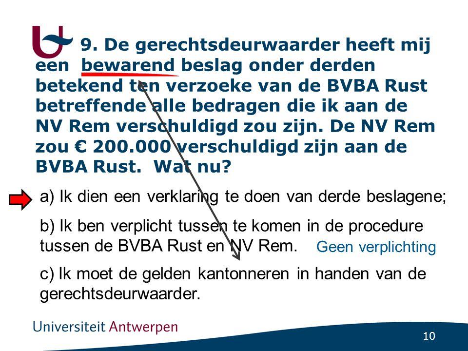 9. De gerechtsdeurwaarder heeft mij een bewarend beslag onder derden betekend ten verzoeke van de BVBA Rust betreffende alle bedragen die ik aan de NV Rem verschuldigd zou zijn. De NV Rem zou € 200.000 verschuldigd zijn aan de BVBA Rust. Wat nu