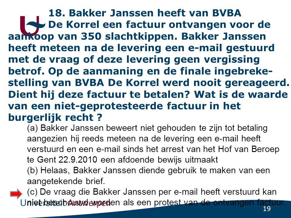18. Bakker Janssen heeft van BVBA De Korrel een factuur ontvangen voor de aankoop van 350 slachtkippen. Bakker Janssen heeft meteen na de levering een e-mail gestuurd met de vraag of deze levering geen vergissing betrof. Op de aanmaning en de finale ingebreke-stelling van BVBA De Korrel werd nooit gereageerd. Dient hij deze factuur te betalen Wat is de waarde van een niet-geprotesteerde factuur in het burgerlijk recht