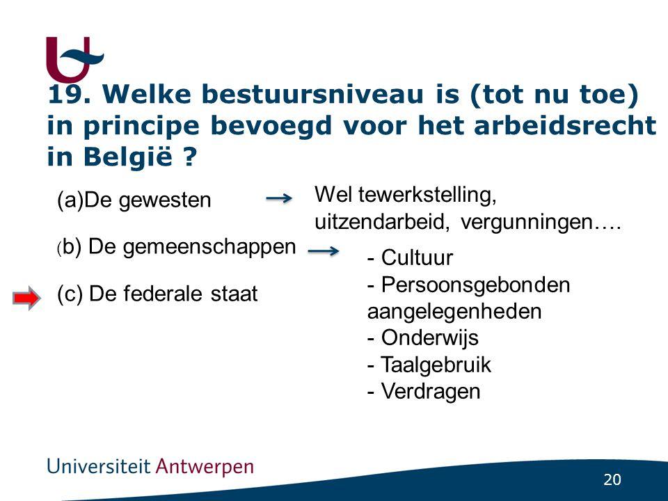 19. Welke bestuursniveau is (tot nu toe) in principe bevoegd voor het arbeidsrecht in België