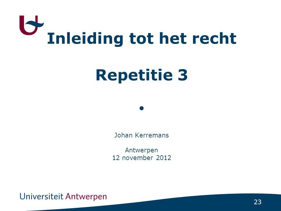 Inleiding tot het recht Repetitie 3 ● Johan Kerremans Antwerpen 12 november 2012