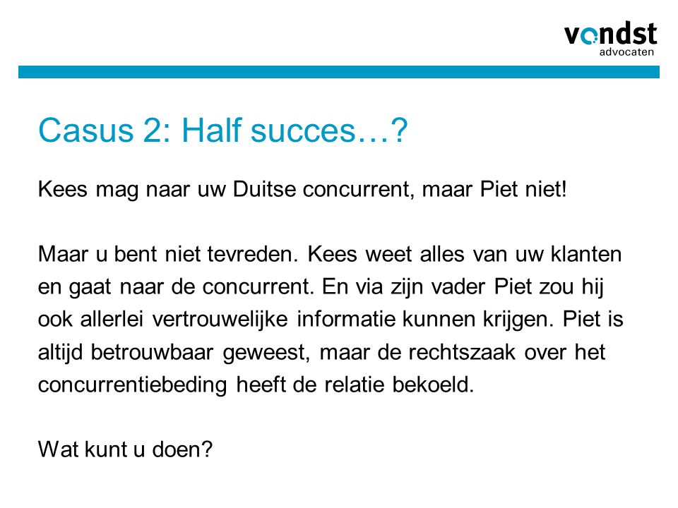 Casus 2: Half succes… Kees mag naar uw Duitse concurrent, maar Piet niet! Maar u bent niet tevreden. Kees weet alles van uw klanten.