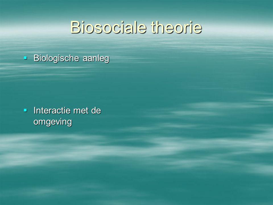 Biosociale theorie Biologische aanleg Interactie met de omgeving
