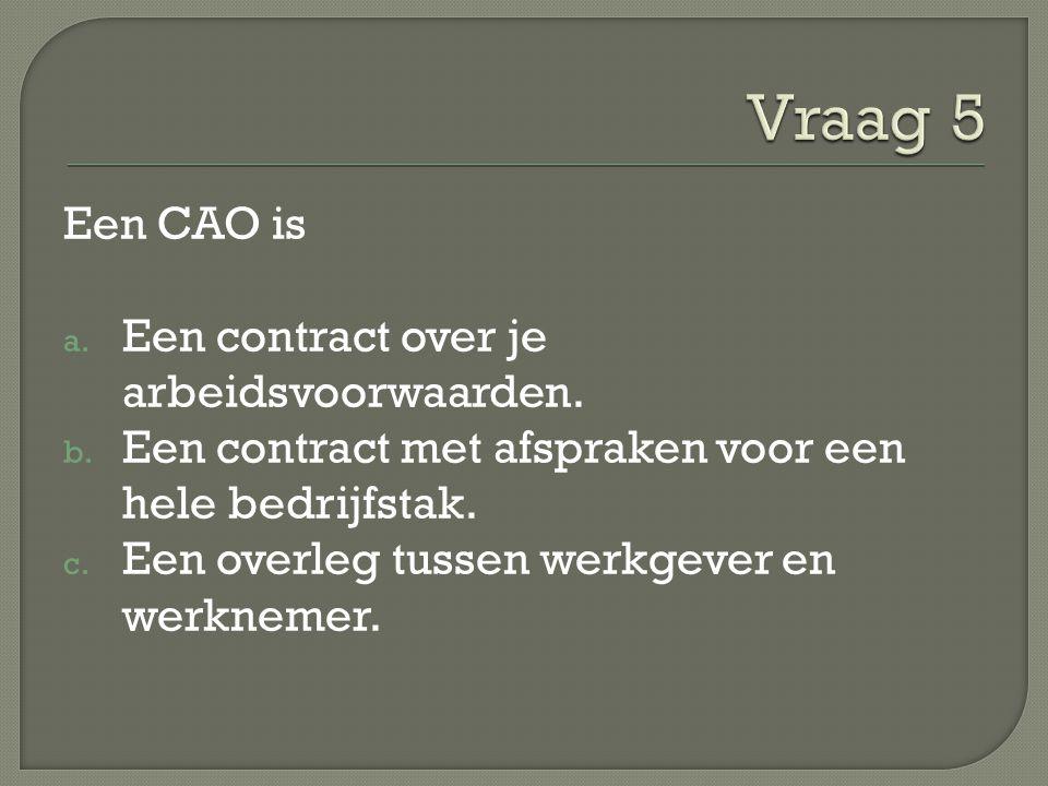 Vraag 5 Een CAO is Een contract over je arbeidsvoorwaarden.