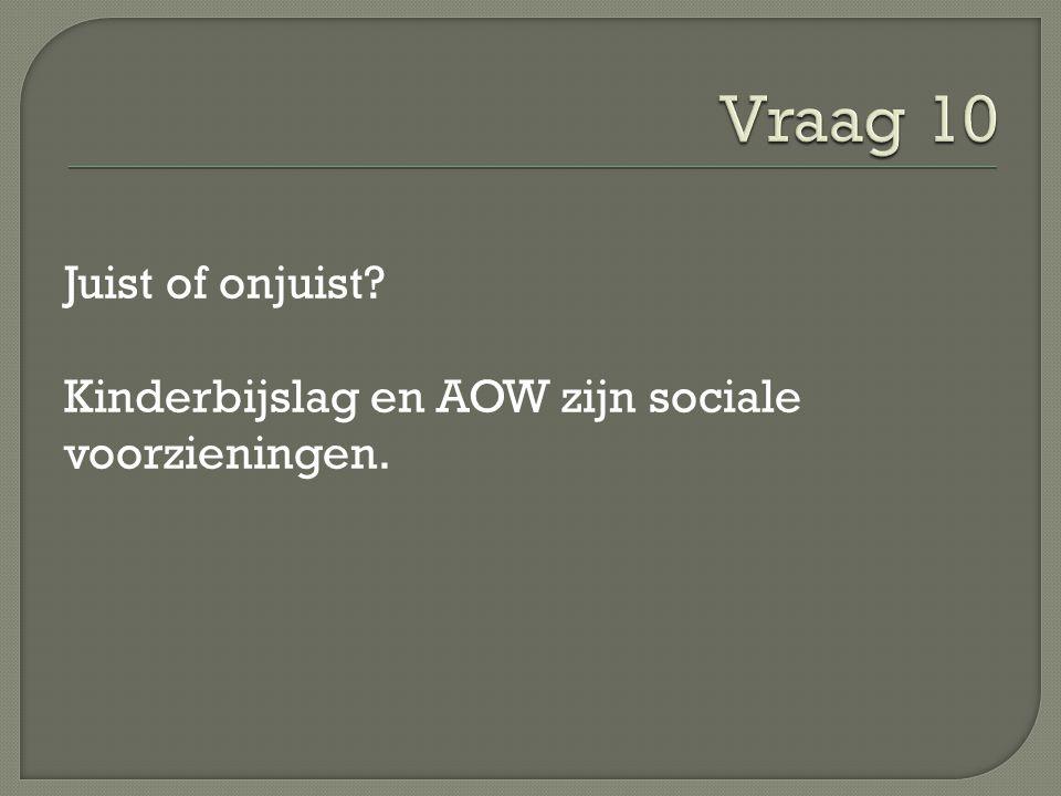 Vraag 10 Juist of onjuist Kinderbijslag en AOW zijn sociale voorzieningen.