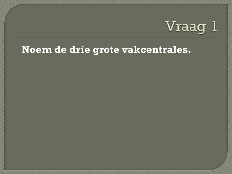 Vraag 1 Noem de drie grote vakcentrales.