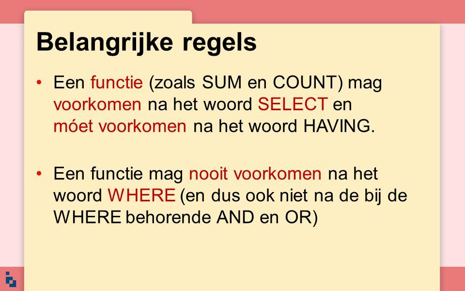 Belangrijke regels Een functie (zoals SUM en COUNT) mag voorkomen na het woord SELECT en móet voorkomen na het woord HAVING.