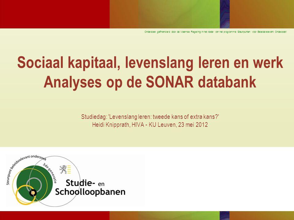 Sociaal kapitaal, levenslang leren en werk Analyses op de SONAR databank Studiedag: Levenslang leren: tweede kans of extra kans Heidi Knipprath, HIVA - KU Leuven, 23 mei 2012