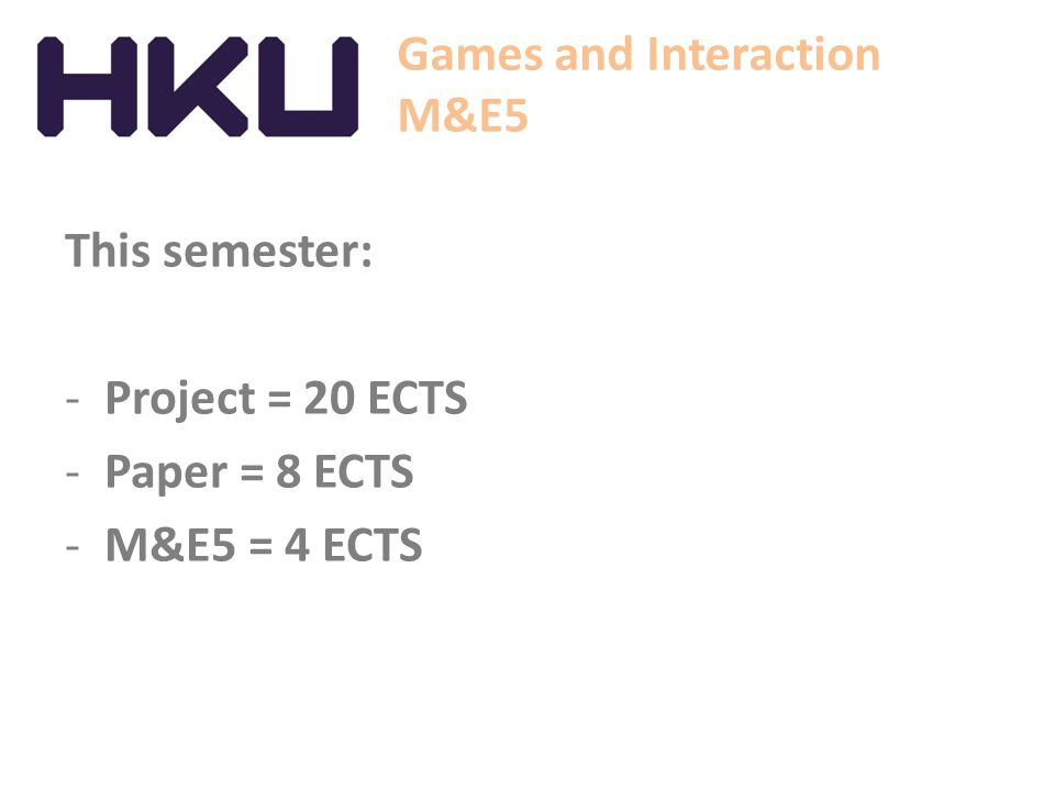 Games and Interaction M&E5 This semester: Project = 20 ECTS Paper = 8 ECTS M&E5 = 4 ECTS