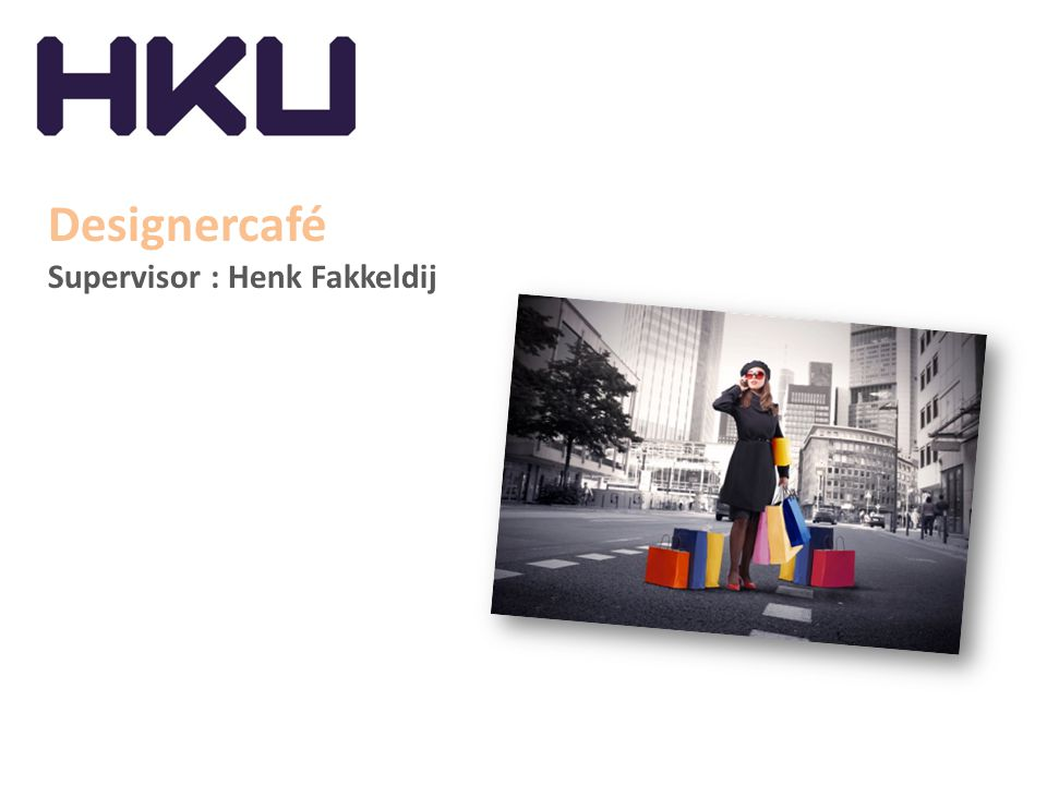 Designercafé Supervisor : Henk Fakkeldij
