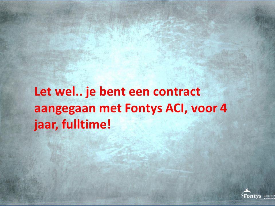 Let wel.. je bent een contract aangegaan met Fontys ACI, voor 4 jaar, fulltime!