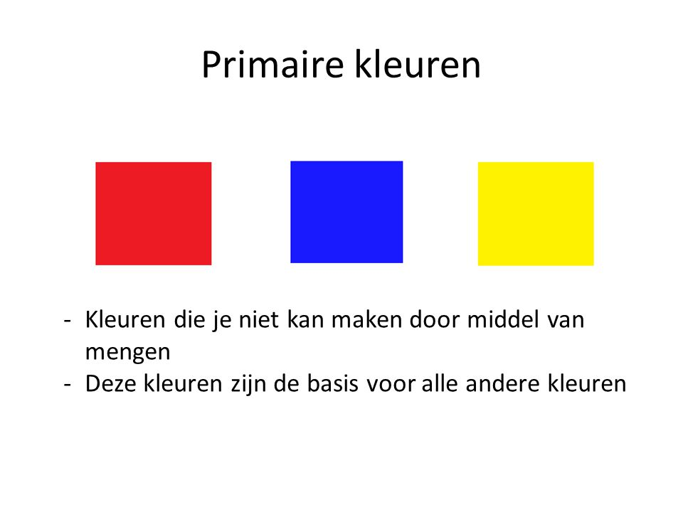 Primaire kleuren Kleuren die je niet kan maken door middel van mengen
