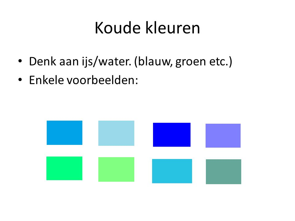 Koude kleuren Denk aan ijs/water. (blauw, groen etc.)