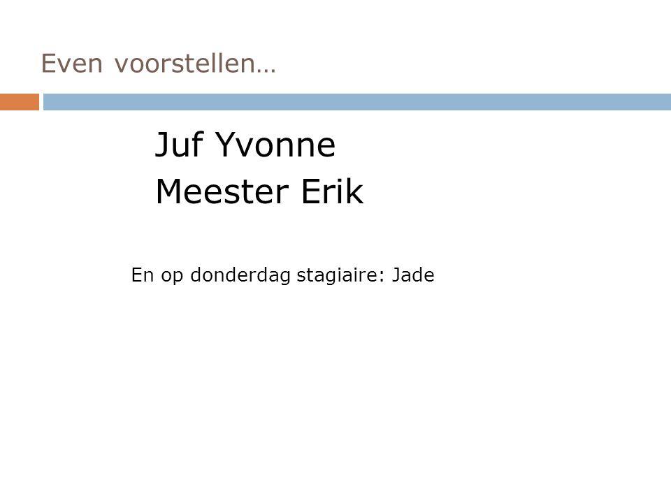 Juf Yvonne Meester Erik Even voorstellen…