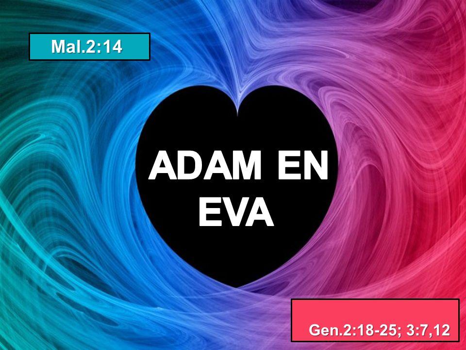 Mal.2:14 ADAM EN EVA Gen.2:18-25; 3:7,12