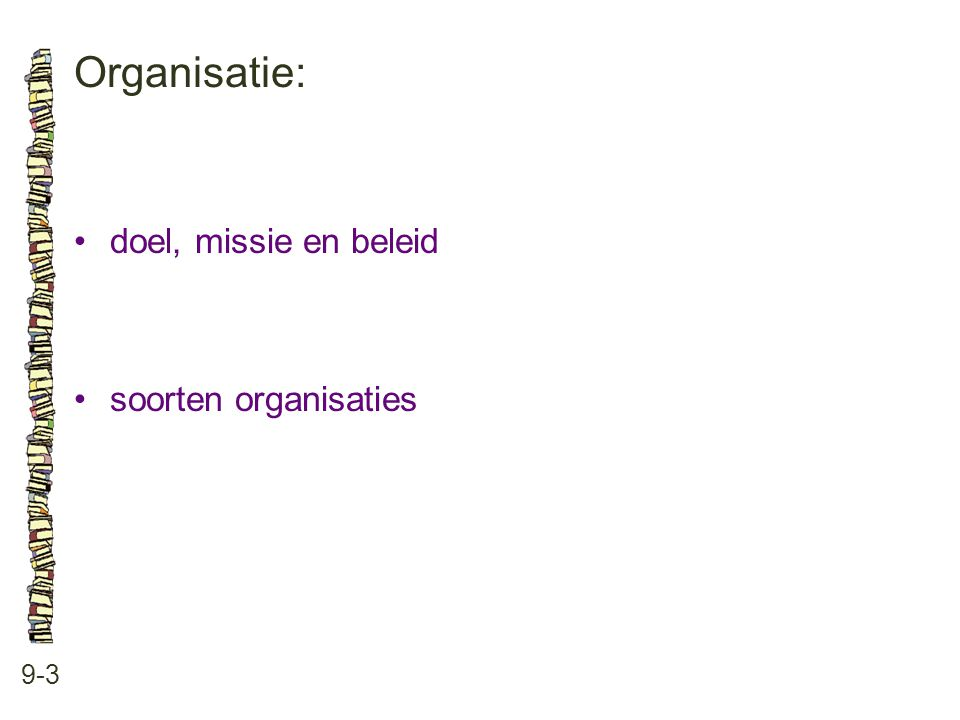 Organisatie: • doel, missie en beleid • soorten organisaties 9-3