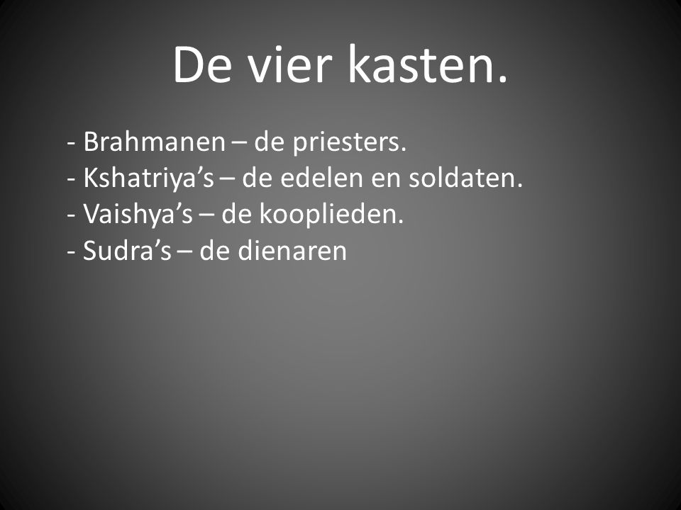 De vier kasten. - Brahmanen – de priesters. - Kshatriya's – de edelen en soldaten.