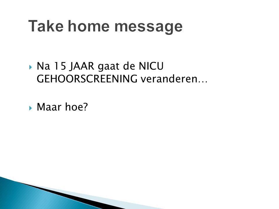 Take home message Na 15 JAAR gaat de NICU GEHOORSCREENING veranderen…