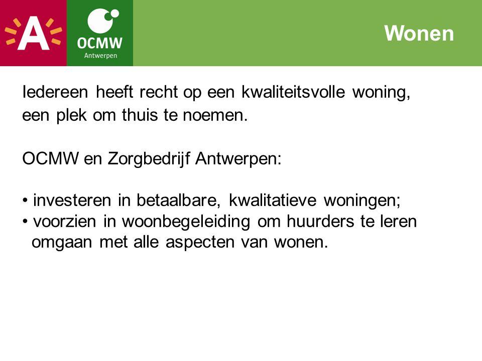 Wonen Iedereen heeft recht op een kwaliteitsvolle woning, een plek om thuis te noemen. OCMW en Zorgbedrijf Antwerpen:
