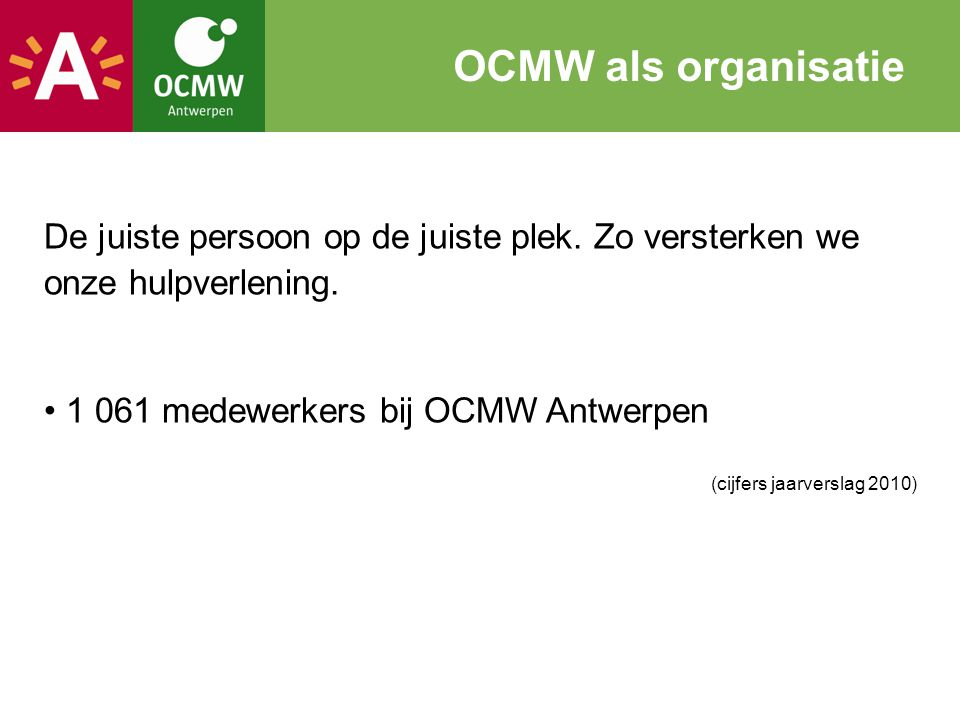 OCMW als organisatie De juiste persoon op de juiste plek. Zo versterken we onze hulpverlening. 1 061 medewerkers bij OCMW Antwerpen.