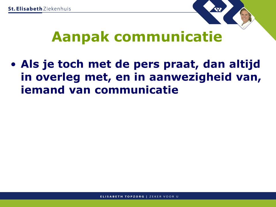 Aanpak communicatie Als je toch met de pers praat, dan altijd in overleg met, en in aanwezigheid van, iemand van communicatie.