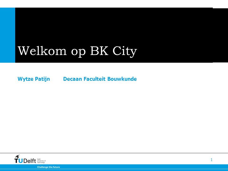 Welkom op BK City Wytze Patijn Decaan Faculteit Bouwkunde