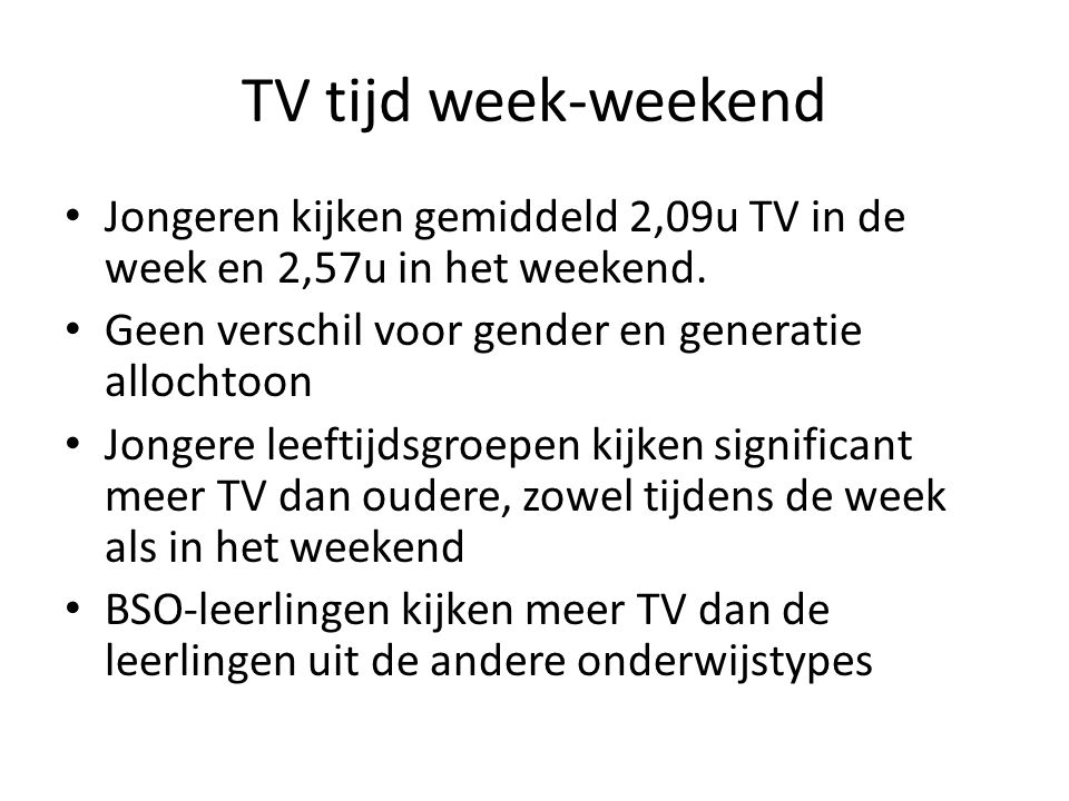 TV tijd week-weekend Jongeren kijken gemiddeld 2,09u TV in de week en 2,57u in het weekend. Geen verschil voor gender en generatie allochtoon.