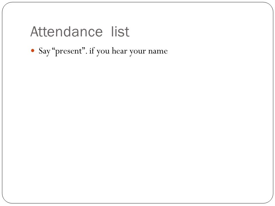 Attendance list Say present . if you hear your name