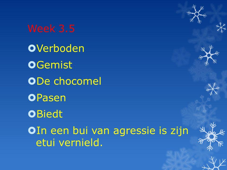 Week 3.5 Verboden Gemist De chocomel Pasen Biedt In een bui van agressie is zijn etui vernield.