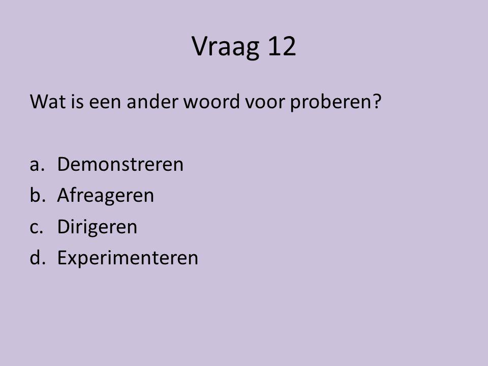 Vraag 12 Wat is een ander woord voor proberen Demonstreren Afreageren
