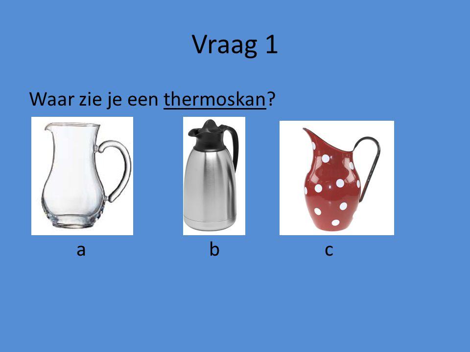 Vraag 1 Waar zie je een thermoskan a b c