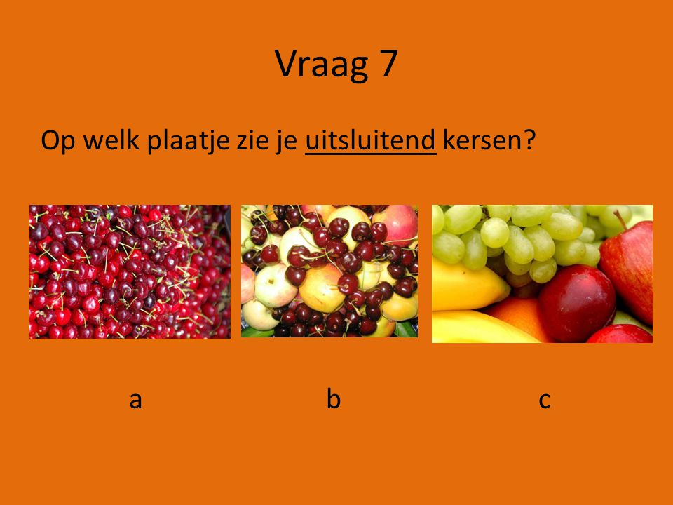 Vraag 7 Op welk plaatje zie je uitsluitend kersen a b c