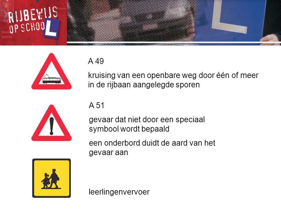 A 49 kruising van een openbare weg door één of meer in de rijbaan aangelegde sporen. A 51. gevaar dat niet door een speciaal symbool wordt bepaald.