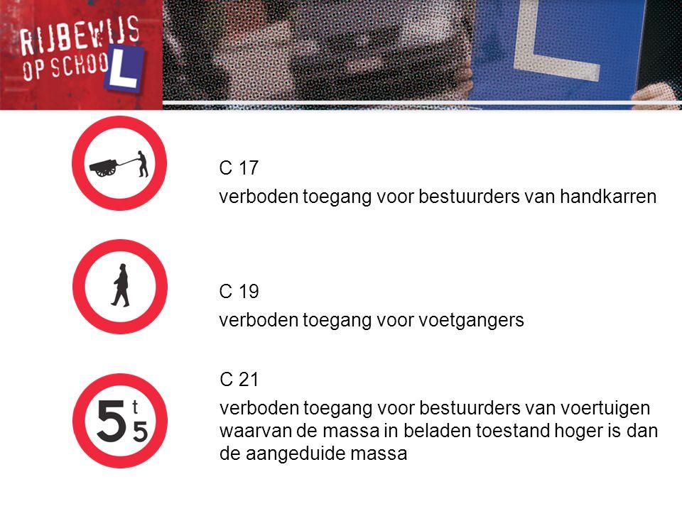 C 17 verboden toegang voor bestuurders van handkarren. C 19. verboden toegang voor voetgangers. C 21.